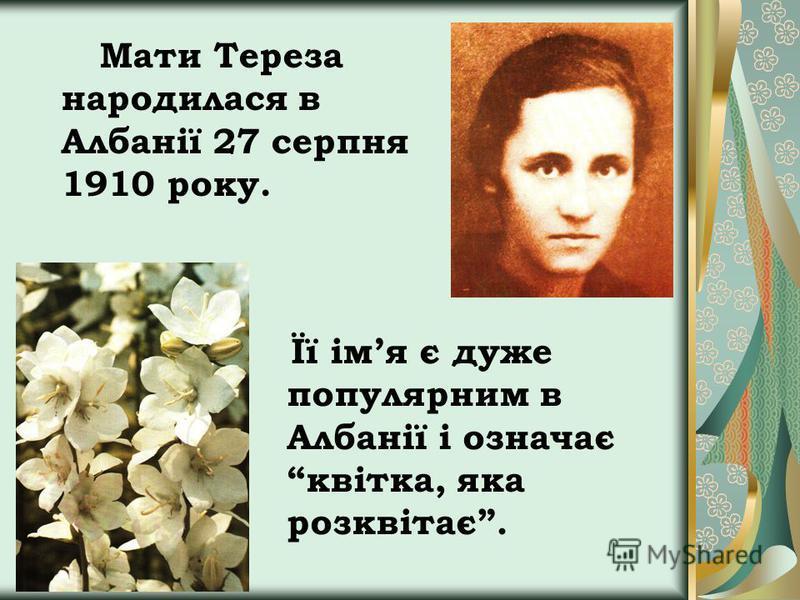 Мати Тереза народилася в Албанії 27 серпня 1910 року. Її імя є дуже популярним в Албанії і означає квітка, яка розквітає.