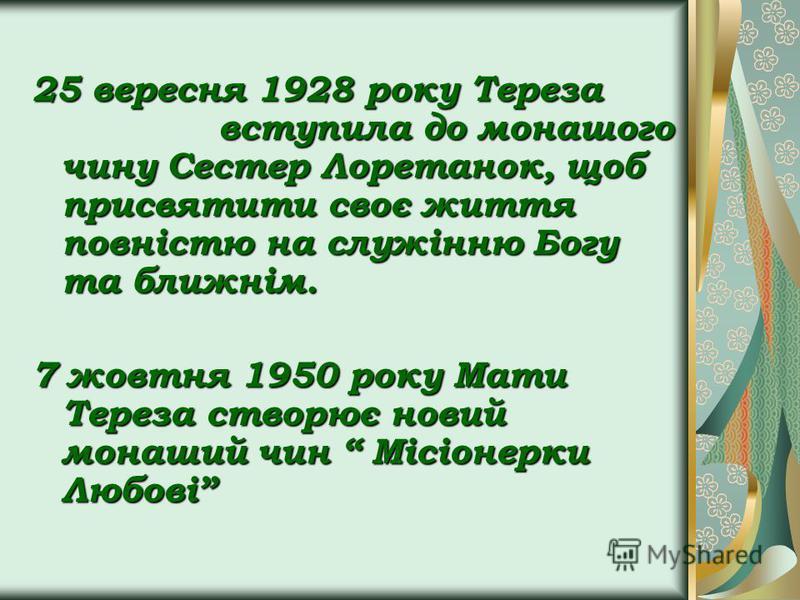 25 вересня 1928 року Тереза вступила до монашого чину Сестер Лоретанок, щоб присвятити своє життя повністю на служінню Богу та ближнім. 7 жовтня 1950 року Мати Тереза створює новий монаший чин Місіонерки Любові
