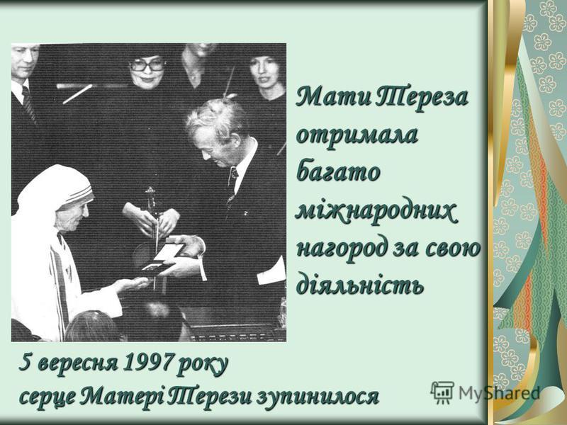 Мати Тереза отримала багато міжнародних нагород за свою діяльність 5 вересня 1997 року серце Матері Терези зупинилося