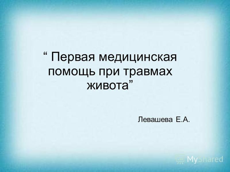 Первая медицинская помощь при травмах живота Левашева Е.А.
