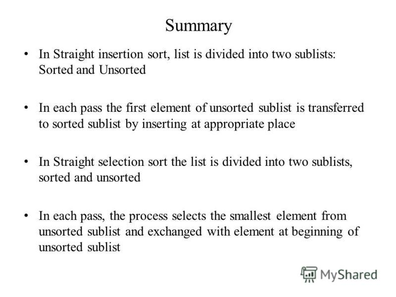 Summary In Straight insertion sort, list is divided into two sublists: Sorted and Unsorted In each pass the first element of unsorted sublist is transferred to sorted sublist by inserting at appropriate place In Straight selection sort the list is di