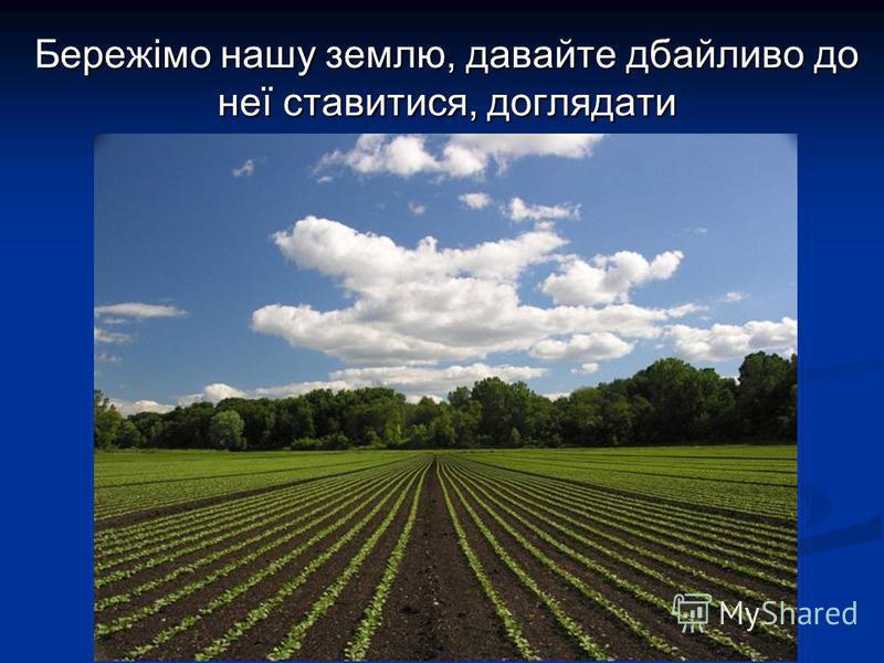 Бережімо нашу землю, давайте дбайливо до неї ставитися, доглядати