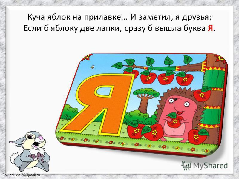 FokinaLida.75@mail.ru Куча яблок на прилавке... И заметил, я друзья: Если б яблоку две лапки, сразу б вышла буква Я.