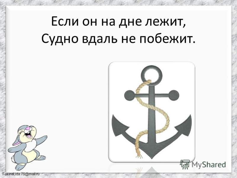 FokinaLida.75@mail.ru Если он на дне лежит, Судно вдаль не побежит.