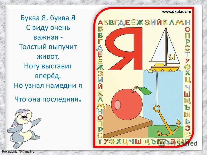 FokinaLida.75@mail.ru Буква Я, буква Я С виду очень важная - Толстый выпучит живот, Ногу выставит вперёд. Но узнал намедни я Что она последняя.
