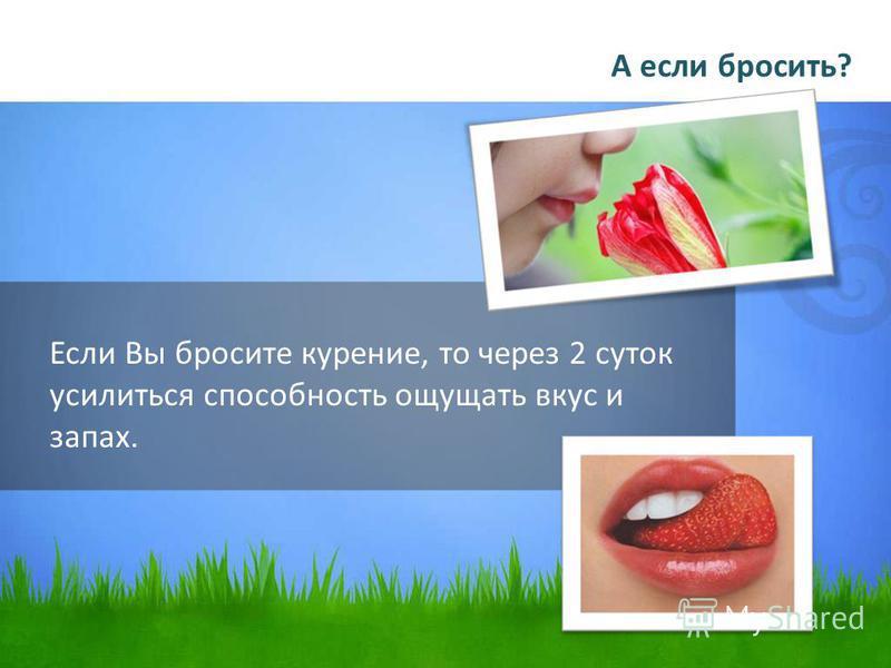 Если Вы бросите курение, то через 2 суток усилиться способность ощущать вкус и запах. А если бросить?