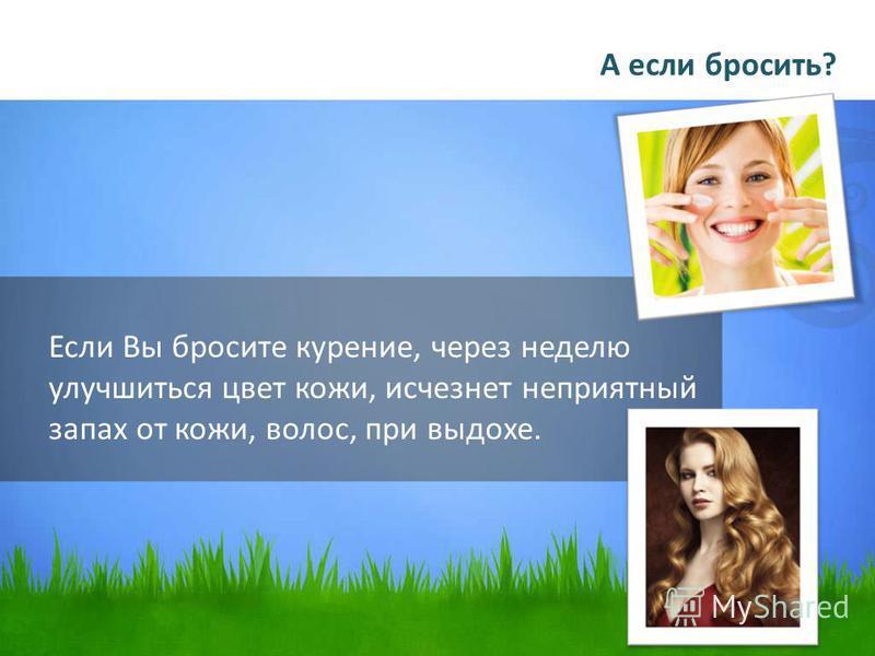 Если Вы бросите курение, через неделю улучшиться цвет кожи, исчезнет неприятный запах от кожи, волос, при выдохе. А если бросить?
