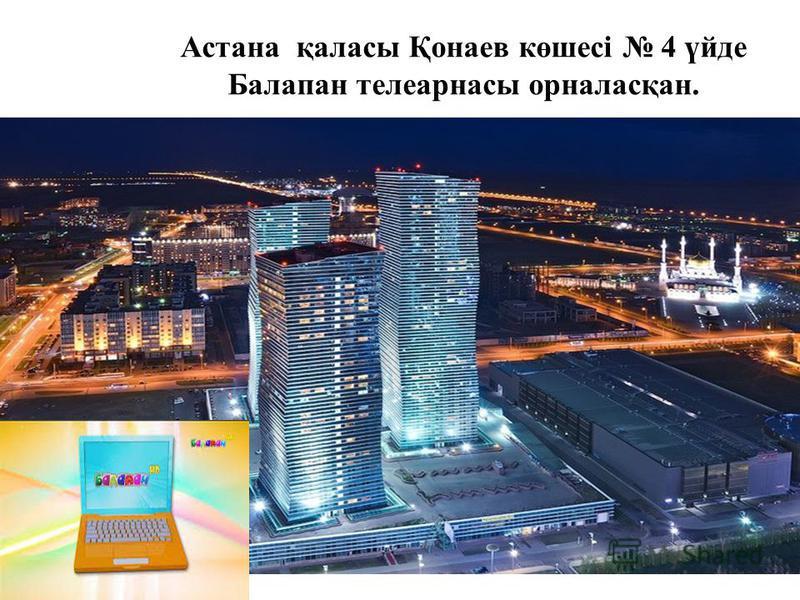 Астана қаласы Қонаев көшесі 4 үйде Балапан телеарнасы орналасқан.