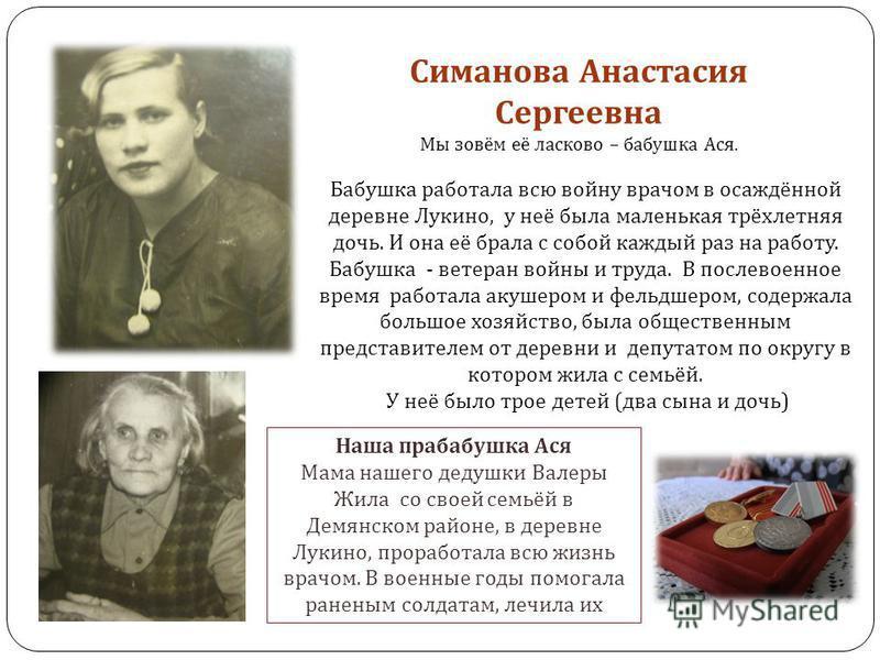 Симанова Анастасия Сергеевна Мы зовём её ласково – бабушка Ася. Бабушка работала всю войну врачом в осаждённой деревне Лукино, у неё была маленькая трёхлетняя дочь. И она её брала с собой каждый раз на работу. Бабушка - ветеран войны и труда. В после