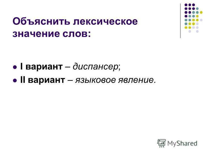 Объяснить лексическое значение слов: I вариант – диспансер; II вариант – языковое явление.