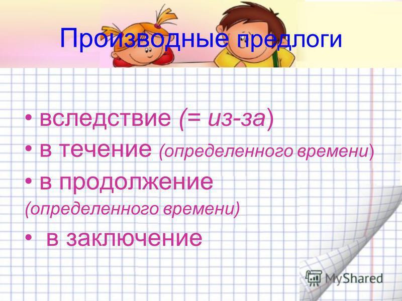 Производные предлоги вследствие (= из-за) в течение (определенного времени) в продолженииие (определенного времени) в заключение