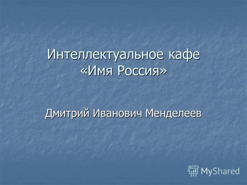 Интеллектуальное кафе «Имя Россия» Дмитрий Иванович Менделеев