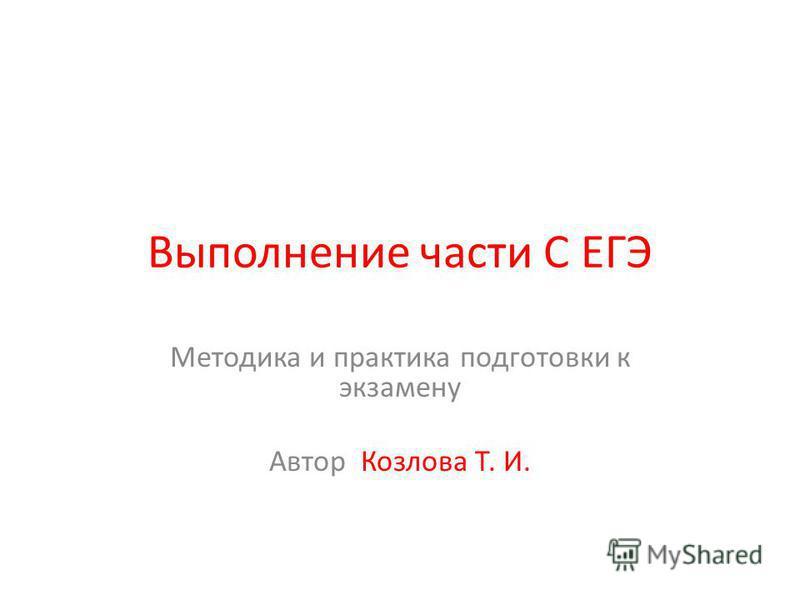 Выполнение части С ЕГЭ Методика и практика подготовки к экзамену Автор Козлова Т. И.