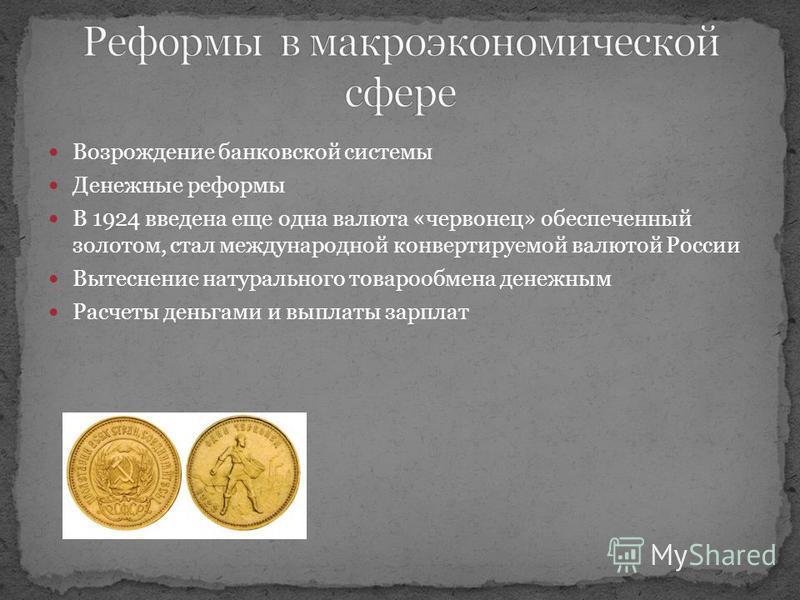 Возрождение банковской системы Денежные реформы В 1924 введена еще одна валюта «червонец» обеспеченный золотом, стал международной конвертируемой валютой России Вытеснение натурального товарообмена денежным Расчеты деньгами и выплаты зарплат