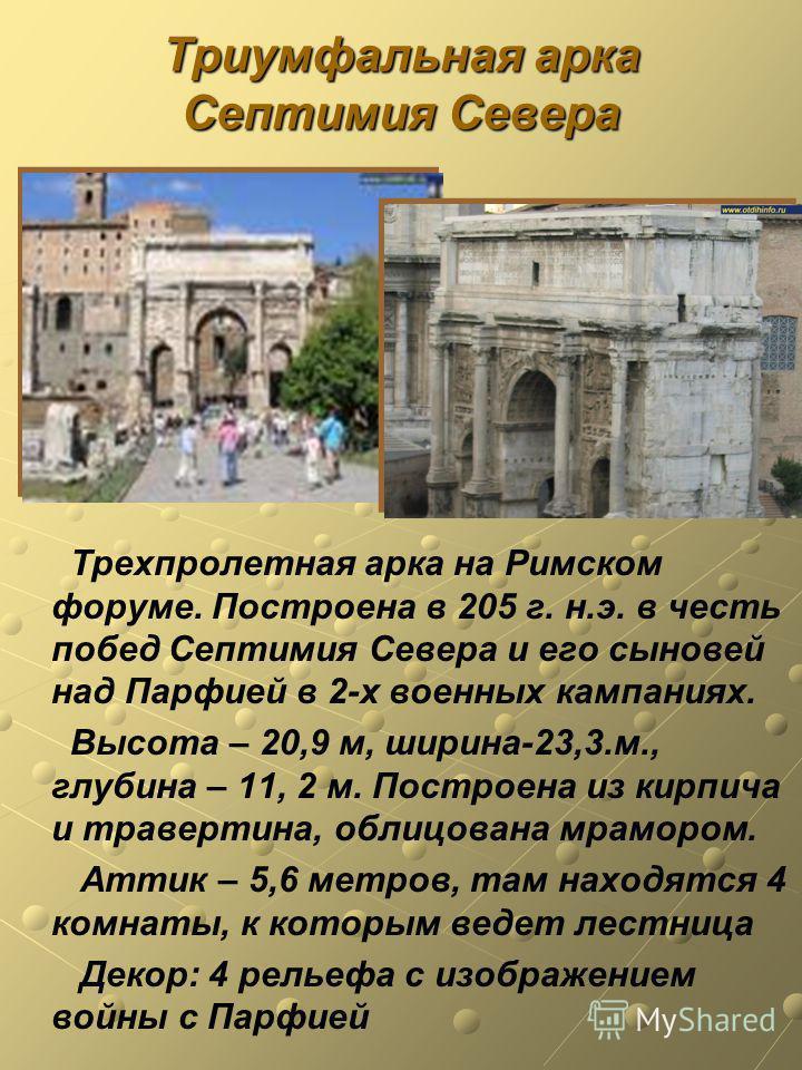 Триумфальная арка Септимия Севера Трехпролетная арка на Римском форуме. Построена в 205 г. н.э. в честь побед Септимия Севера и его сыновей над Парфией в 2-х военных кампаниях. Высота – 20,9 м, ширина-23,3.м., глубина – 11, 2 м. Построена из кирпича