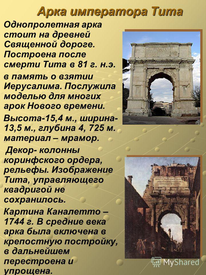 Арка императора Тита Однопролетная арка стоит на древней Священной дороге. Построена после смерти Тита в 81 г. н.э. в память о взятии Иерусалима. Послужила моделью для многих арок Нового времени. Высота-15,4 м., ширина- 13,5 м., глубина 4, 725 м. мат