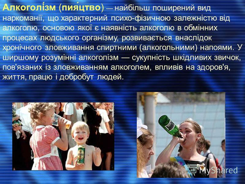 Алкоголі́зм (пия́цтво) найбільш поширений вид наркоманії, що характерний психо-фізичною залежністю від алкоголю, основою якої є наявність алкоголю в обмінних процесах людського організму, розвивається внаслідок хронічного зловживання спиртними (алког