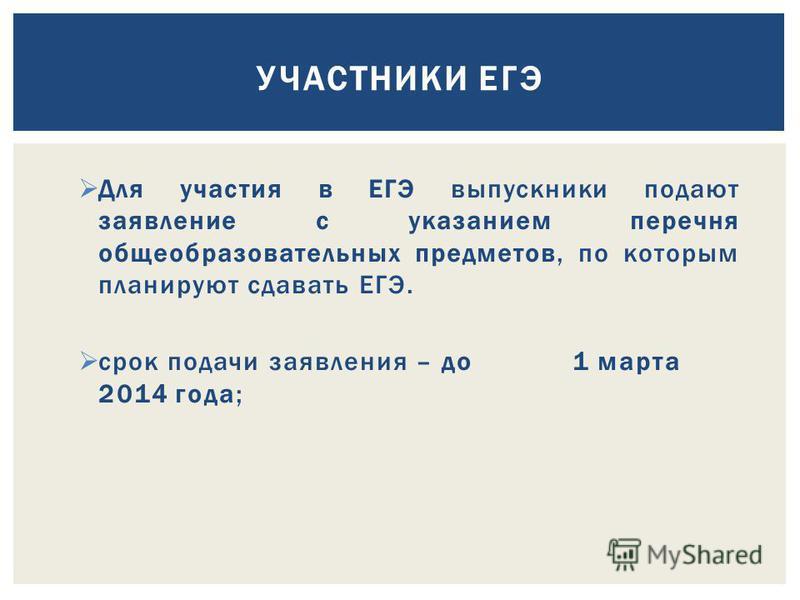 Для участия в ЕГЭ выпускники подают заявление с указанием перечня общеобразовательных предметов, по которым планируют сдавать ЕГЭ. срок подачи заявления – до 1 марта 2014 года; УЧАСТНИКИ ЕГЭ