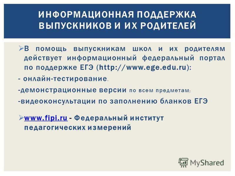 В помощь выпускникам школ и их родителям действует информационный федеральный портал по поддержке ЕГЭ (http://www.ege.edu.ru): - онлайн-тестирование, -демонстрационные версии по всем предметам ; -видеоконсультации по заполнению бланков ЕГЭ www.fipi.r