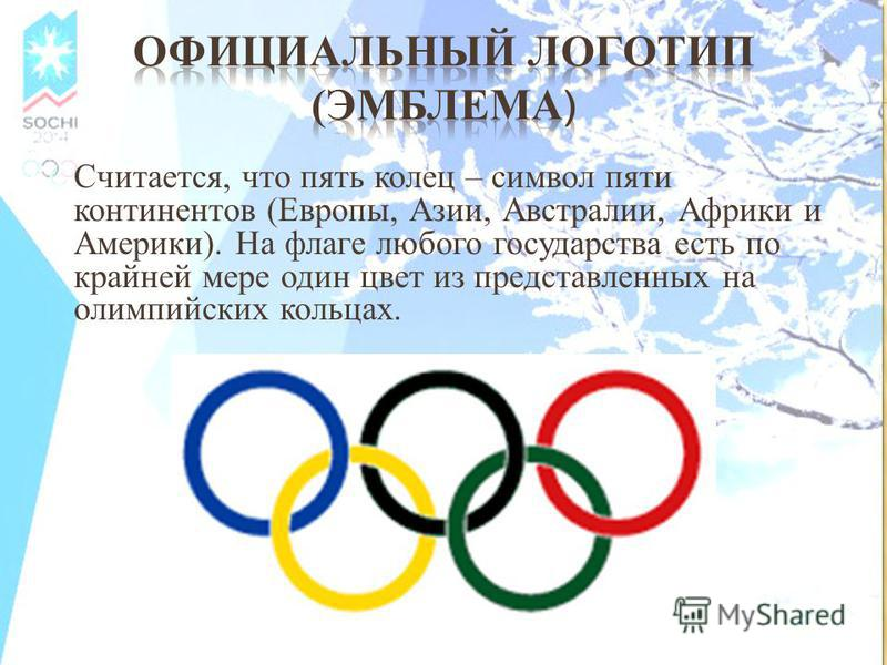 Считается, что пять колец – символ пяти континентов (Европы, Азии, Австралии, Африки и Америки). На флаге любого государства есть по крайней мере один цвет из представленных на олимпийских кольцах.