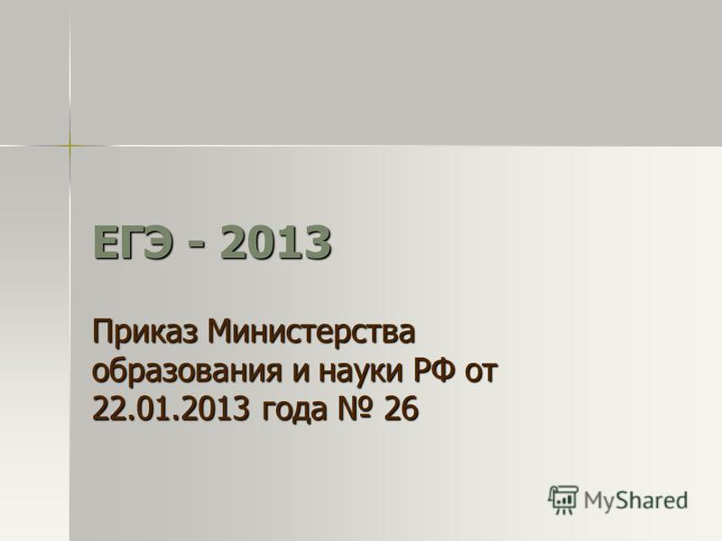 ЕГЭ - 2013 Приказ Министерства образования и науки РФ от 22.01.2013 года 26