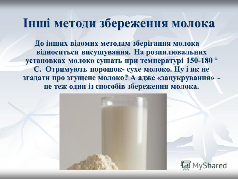Інші методи збереження молока До інших відомих методам зберігання молока відноситься висушування. На розпилювальних установках молоко сушать при температурі 150-180 ° C. Отримують порошок- сухе молоко. Ну і як не згадати про згущене молоко? А адже «з