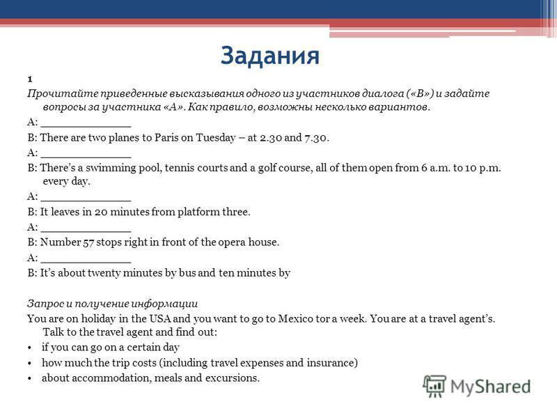 Задания 1 Прочитайте приведенные высказывания одного из участников диалога («В») и задайте вопросы за участника «А». Как правило, возможны несколько вариантов. A: _____________ B: There are two planes to Paris on Tuesday – at 2.30 and 7.30. A: ______