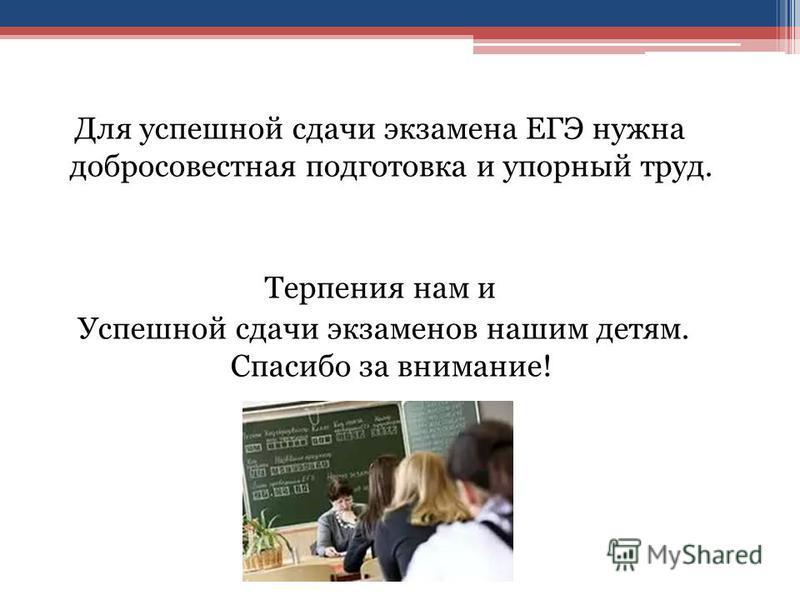 Для успешной сдачи экзамена ЕГЭ нужна добросовестная подготовка и упорный труд. Терпения нам и Успешной сдачи экзаменов нашим детям. Спасибо за внимание!