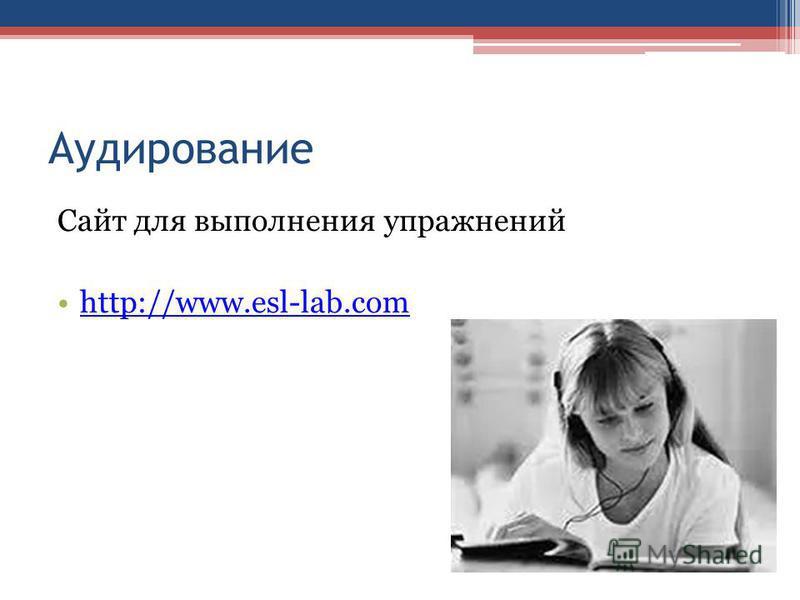 Аудирование Сайт для выполнения упражнений http://www.esl-lab.com
