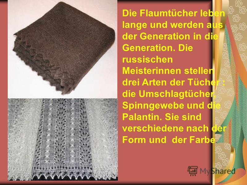 Die Flaumtücher leben lange und werden aus der Generation in die Generation. Die russischen Meisterinnen stellen drei Arten der Tücher : die Umschlagtücher, Spinngewebe und die Palantin. Sie sind verschiedene nach der Form und der Farbe.