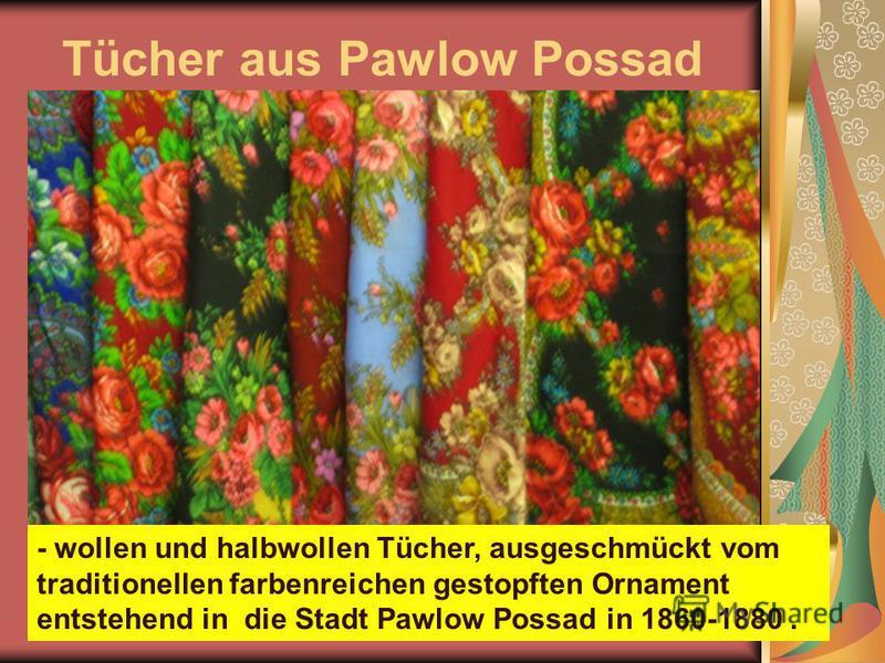 Tücher aus Pawlow Possad - wollen und halbwollen Tücher, ausgeschmückt vom traditionellen farbenreichen gestopften Ornament entstehend in die Stadt Pawlow Possad in 1860-1880.