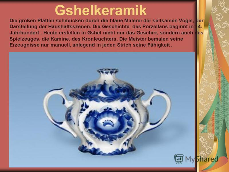 Gshelkeramik Die großen Platten schmücken durch die blaue Malerei der seltsamen Vögel, der Darstellung der Haushaltsszenen. Die Geschichte des Porzellans beginnt in 14. Jahrhundert. Heute erstellen in Gshel nicht nur das Geschirr, sondern auch des Sp