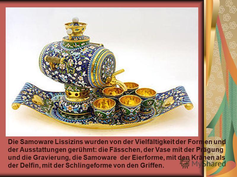 Die Samoware Lissizins wurden von der Vielfältigkeit der Formen und der Ausstattungen gerühmt: die Fässchen, der Vase mit der Prägung und die Gravierung, die Samoware der Eierforme, mit den Kränen als der Delfin, mit der Schlingeforme von den Griffen