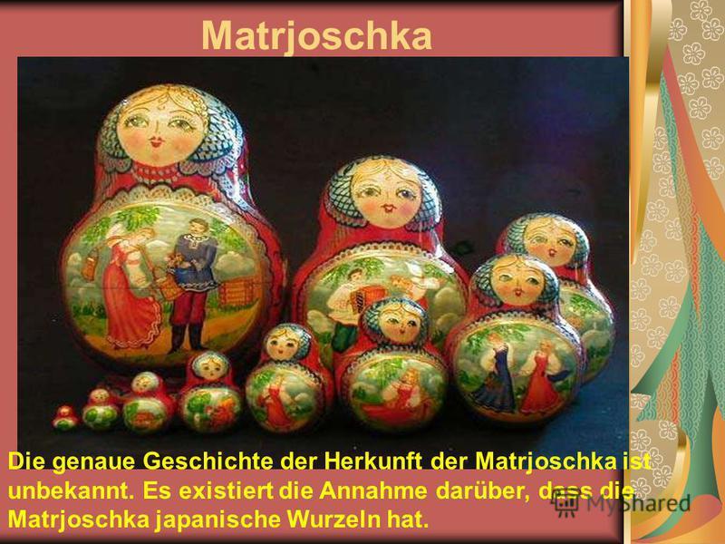 Matrjoschka Die genaue Geschichte der Herkunft der Matrjoschka ist unbekannt. Es existiert die Annahme darüber, dass die Matrjoschka japanische Wurzeln hat.