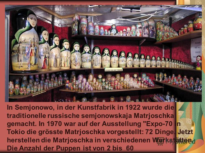 In Semjonowo, in der Kunstfabrik in 1922 wurde die traditionelle russische semjonowskaja Matrjoschka gemacht. In 1970 war auf der Ausstellung