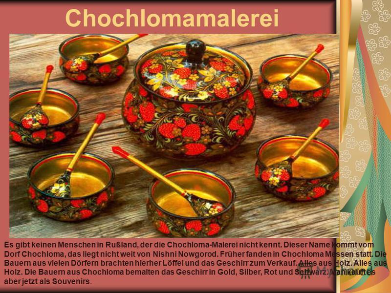 Chochlomamalerei Es gibt keinen Menschen in Rußland, der die Chochloma-Malerei nicht kennt. Dieser Name kommt vom Dorf Chochloma, das liegt nicht weit von Nishni Nowgorod. Früher fanden in Chochloma Messen statt. Die Bauern aus vielen Dörfern brachte