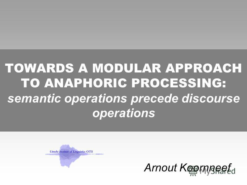 TOWARDS A MODULAR APPROACH TO ANAPHORIC PROCESSING: semantic operations precede discourse operations Arnout Koornneef