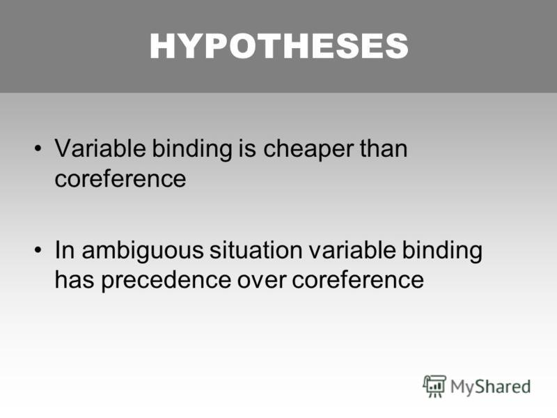 HYPOTHESES Variable binding is cheaper than coreference In ambiguous situation variable binding has precedence over coreference