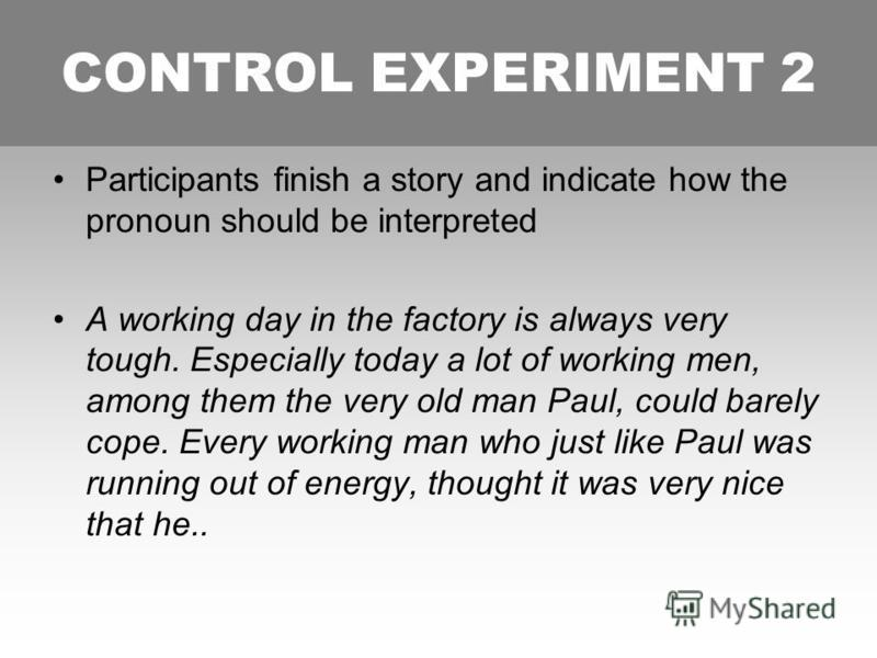 CONTROL EXPERIMENT 2 Participants finish a story and indicate how the pronoun should be interpreted A working day in the factory is always very tough. Especially today a lot of working men, among them the very old man Paul, could barely cope. Every w