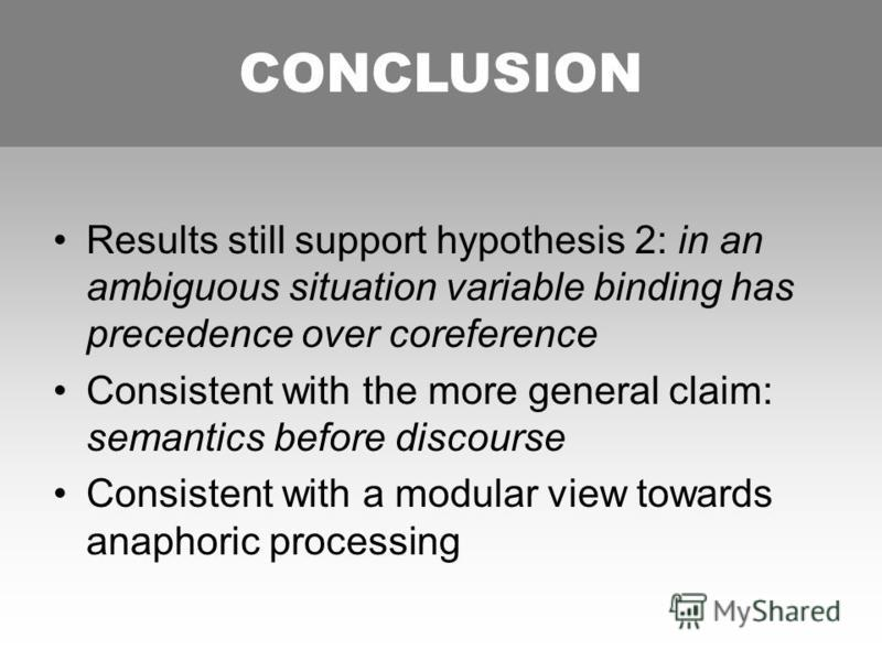 CONCLUSION Results still support hypothesis 2: in an ambiguous situation variable binding has precedence over coreference Consistent with the more general claim: semantics before discourse Consistent with a modular view towards anaphoric processing C