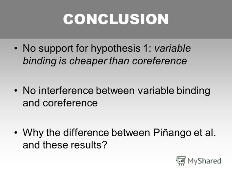 CONCLUSION No support for hypothesis 1: variable binding is cheaper than coreference No interference between variable binding and coreference Why the difference between Piñango et al. and these results? CONCLUSION