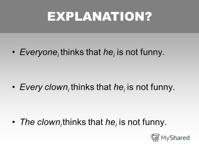 FOLLOWING BURKHARDT Everyone i thinks that he i is not funny. Every clown i thinks that he i is not funny. The clown i thinks that he i is not funny. EXPLANATION?