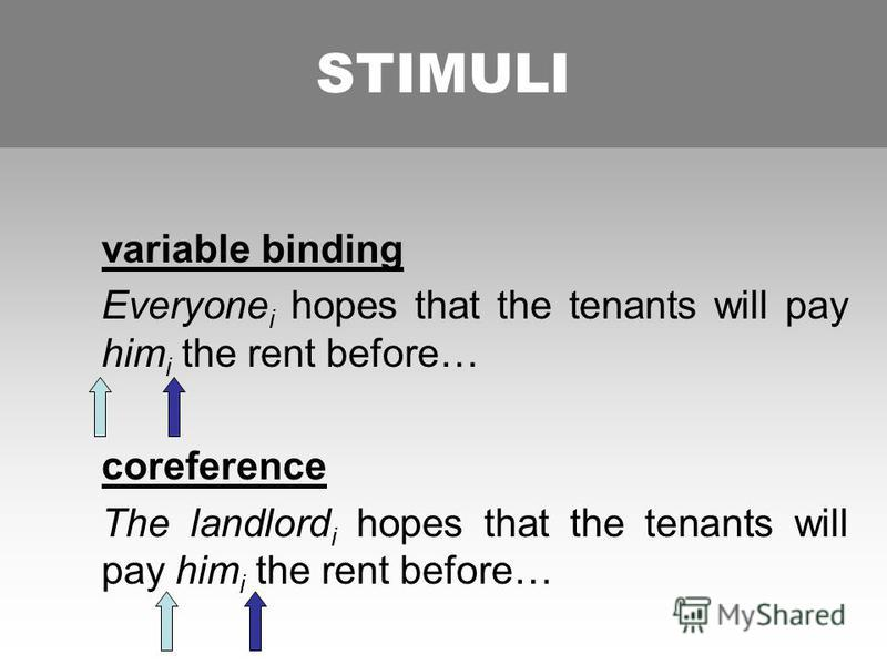 STIMULI variable binding Everyone i hopes that the tenants will pay him i the rent before… coreference The landlord i hopes that the tenants will pay him i the rent before… STIMULI