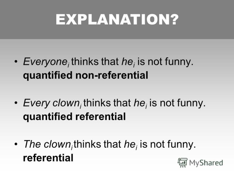 FOLLOWING BURKHARDT Everyone i thinks that he i is not funny. quantified non-referential Every clown i thinks that he i is not funny. quantified referential The clown i thinks that he i is not funny. referential EXPLANATION?