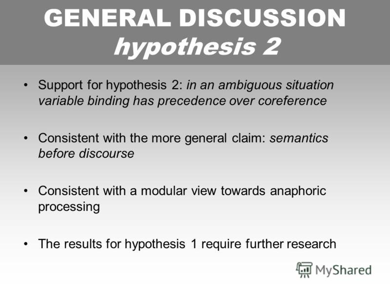 GENERAL DISCUSSION HYPOTHESIS 2 Support for hypothesis 2: in an ambiguous situation variable binding has precedence over coreference Consistent with the more general claim: semantics before discourse Consistent with a modular view towards anaphoric p