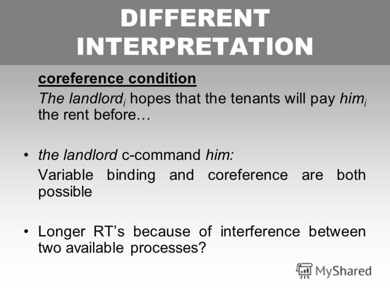 DIFFERENT INTERPRETATION coreference condition The landlord i hopes that the tenants will pay him i the rent before… the landlord c-command him: Variable binding and coreference are both possible Longer RTs because of interference between two availab