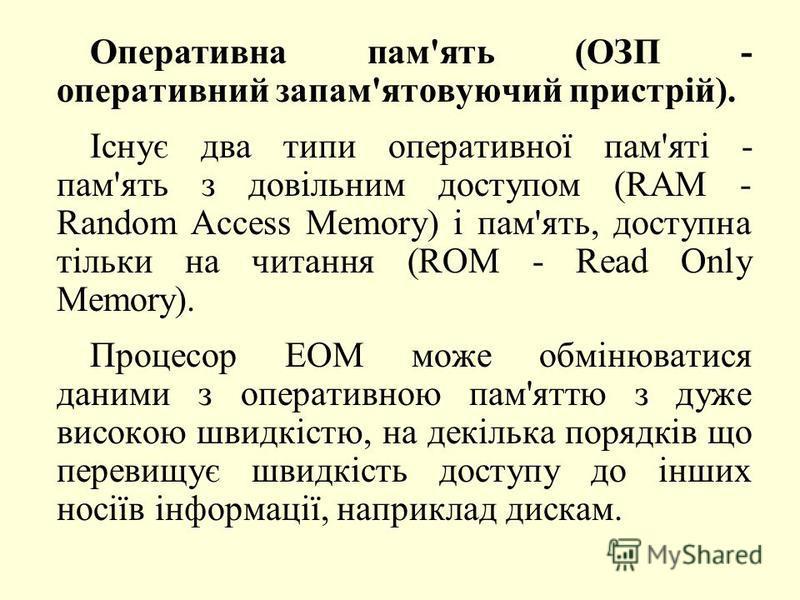 Оперативна пам'ять (ОЗП - оперативний запам'ятовуючий пристрій). Існує два типи оперативної пам'яті - пам'ять з довільним доступом (RAM - Random Access Memory) і пам'ять, доступна тільки на читання (ROM - Read Only Memory). Процесор ЕОМ може обмінюва