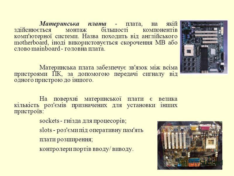 Материнська плата - плата, на якій здійснюється монтаж більшості компонентів комп'ютерної системи. Назва походить від англійського motherboard, іноді використовується скорочення MB або слово mainboard - головна плата. Материнська плата забезпечує зв'