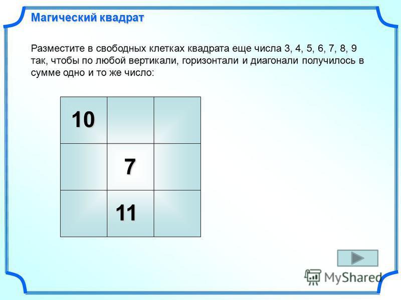 10 7 Разместите в свободных клетках квадрата еще числа 3, 4, 5, 6, 7, 8, 9 так, чтобы по любой вертикали, горизонтали и диагонали получилось в сумме одно и то же число: 11 Магический квадрат