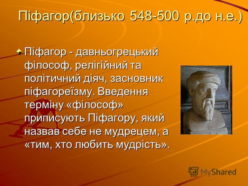 Піфагор(близько 548-500 р.до н.е.) Піфагор - давньогрецький філософ, релігійний та політичний діяч, засновник піфагореїзму. Введення терміну «філософ» приписують Піфагору, який назвав себе не мудрецем, а «тим, хто любить мудрість».